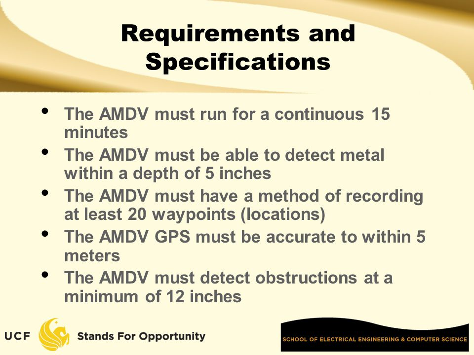 Requirements and Specifications The AMDV must run for a continuous 15 minutes The AMDV must be able to detect metal within a depth of 5 inches The AMDV must have a method of recording at least 20 waypoints (locations) The AMDV GPS must be accurate to within 5 meters The AMDV must detect obstructions at a minimum of 12 inches