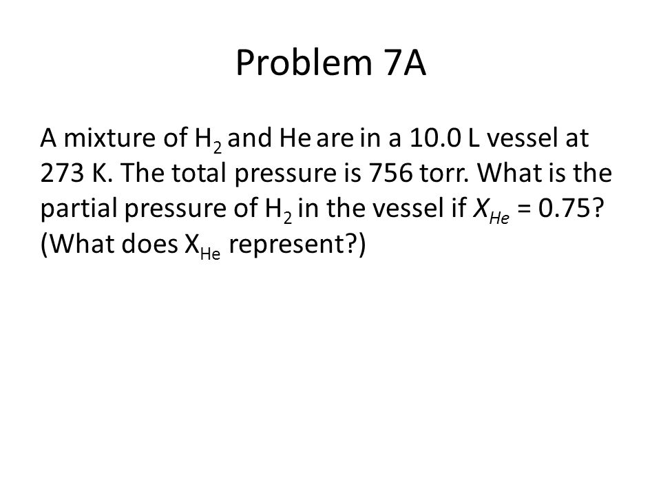 Problem 7A A mixture of H 2 and He are in a 10.0 L vessel at 273 K. The total pressure is 756 torr. What is the partial pressure of H 2 in the vessel