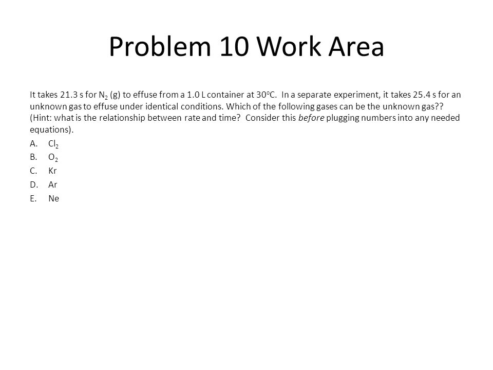 Problem 10 Work Area It takes 21.3 s for N 2 (g) to effuse from a 1.0 L container at 30 o C. In a separate experiment, it takes 25.4 s for an unknown