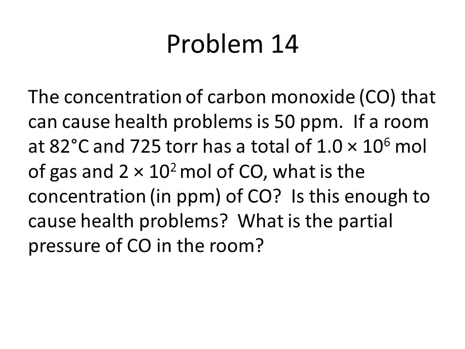 Problem 14 The concentration of carbon monoxide (CO) that can cause health problems is 50 ppm. If a room at 82°C and 725 torr has a total of 1.0 × 10