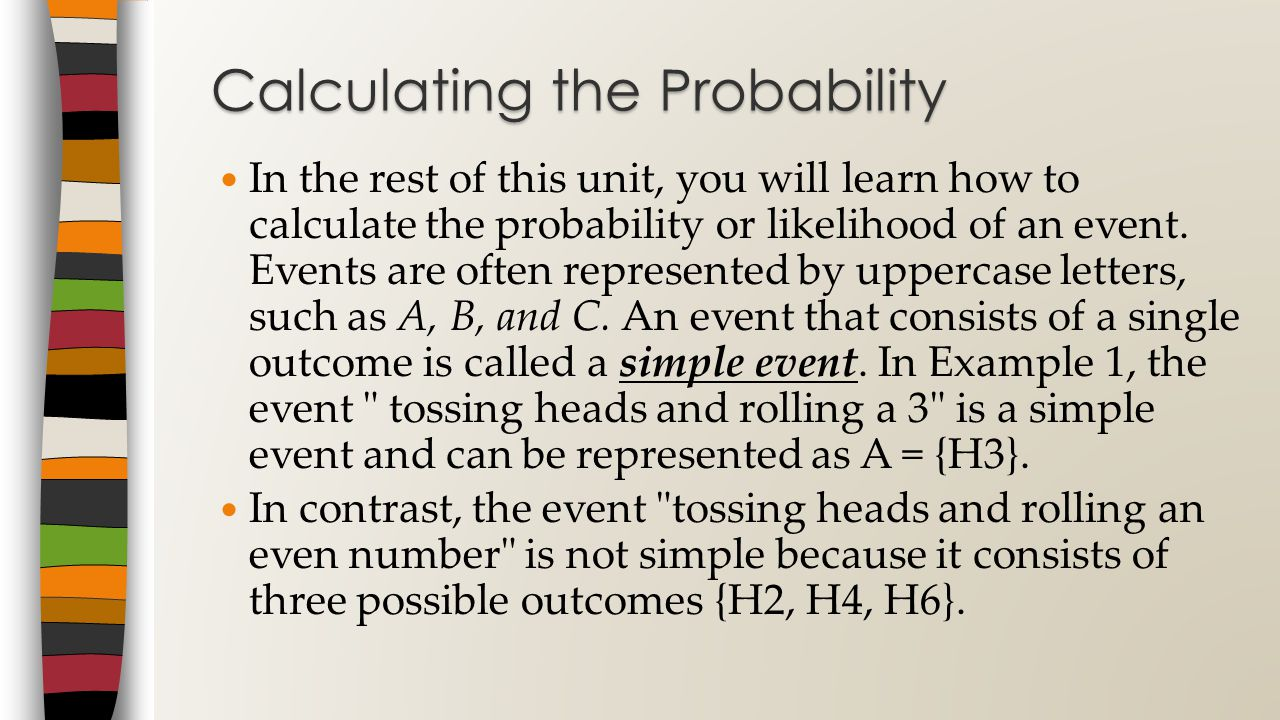 In the rest of this unit, you will learn how to calculate the probability or likelihood of an event.