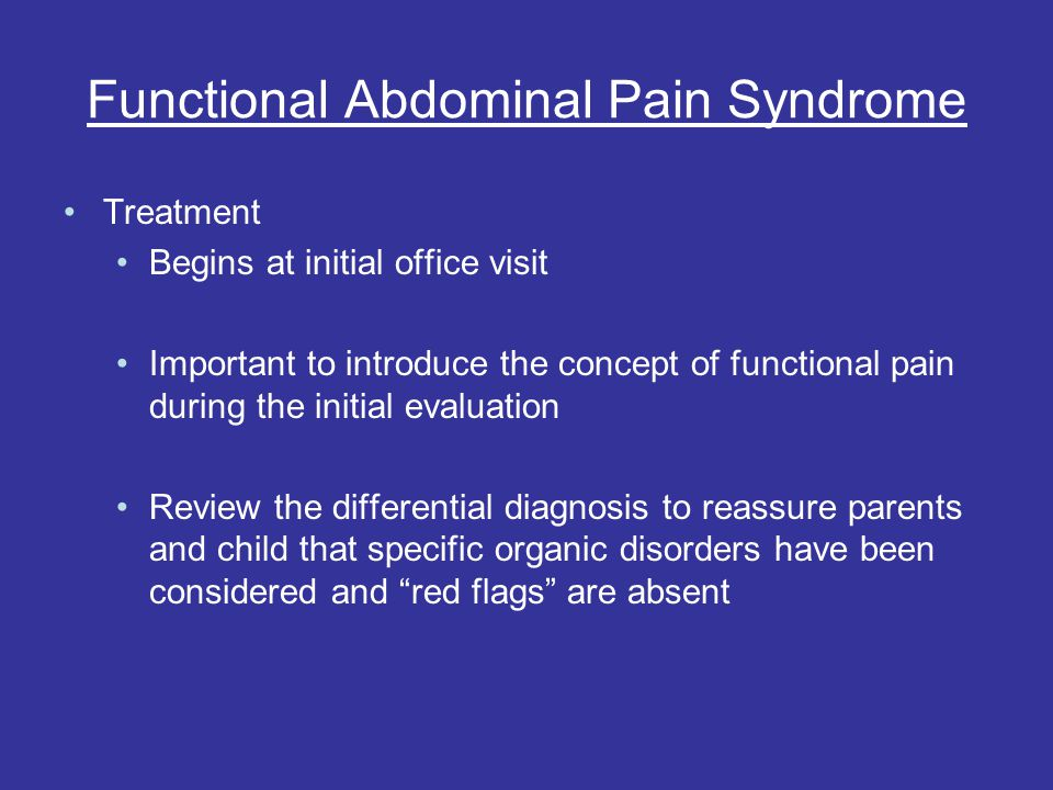 Functional Abdominal Pain Syndrome Treatment Begins at initial office visit Important to introduce the concept of functional pain during the initial evaluation Review the differential diagnosis to reassure parents and child that specific organic disorders have been considered and red flags are absent
