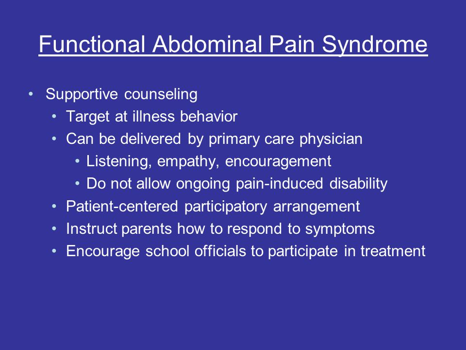 Functional Abdominal Pain Syndrome Supportive counseling Target at illness behavior Can be delivered by primary care physician Listening, empathy, encouragement Do not allow ongoing pain-induced disability Patient-centered participatory arrangement Instruct parents how to respond to symptoms Encourage school officials to participate in treatment