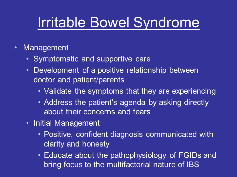 Irritable Bowel Syndrome Management Symptomatic and supportive care Development of a positive relationship between doctor and patient/parents Validate the symptoms that they are experiencing Address the patient's agenda by asking directly about their concerns and fears Initial Management Positive, confident diagnosis communicated with clarity and honesty Educate about the pathophysiology of FGIDs and bring focus to the multifactorial nature of IBS