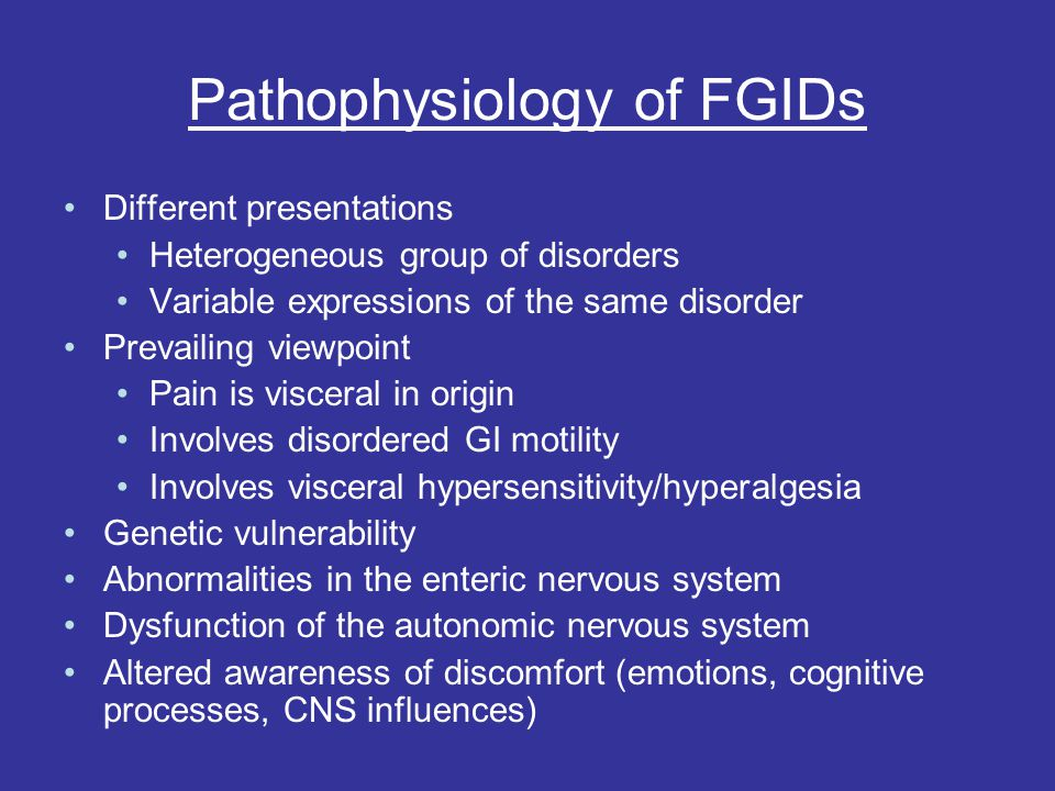 Pathophysiology of FGIDs Different presentations Heterogeneous group of disorders Variable expressions of the same disorder Prevailing viewpoint Pain is visceral in origin Involves disordered GI motility Involves visceral hypersensitivity/hyperalgesia Genetic vulnerability Abnormalities in the enteric nervous system Dysfunction of the autonomic nervous system Altered awareness of discomfort (emotions, cognitive processes, CNS influences)