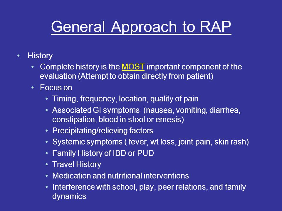 General Approach to RAP History Complete history is the MOST important component of the evaluation (Attempt to obtain directly from patient) Focus on Timing, frequency, location, quality of pain Associated GI symptoms (nausea, vomiting, diarrhea, constipation, blood in stool or emesis) Precipitating/relieving factors Systemic symptoms ( fever, wt loss, joint pain, skin rash) Family History of IBD or PUD Travel History Medication and nutritional interventions Interference with school, play, peer relations, and family dynamics