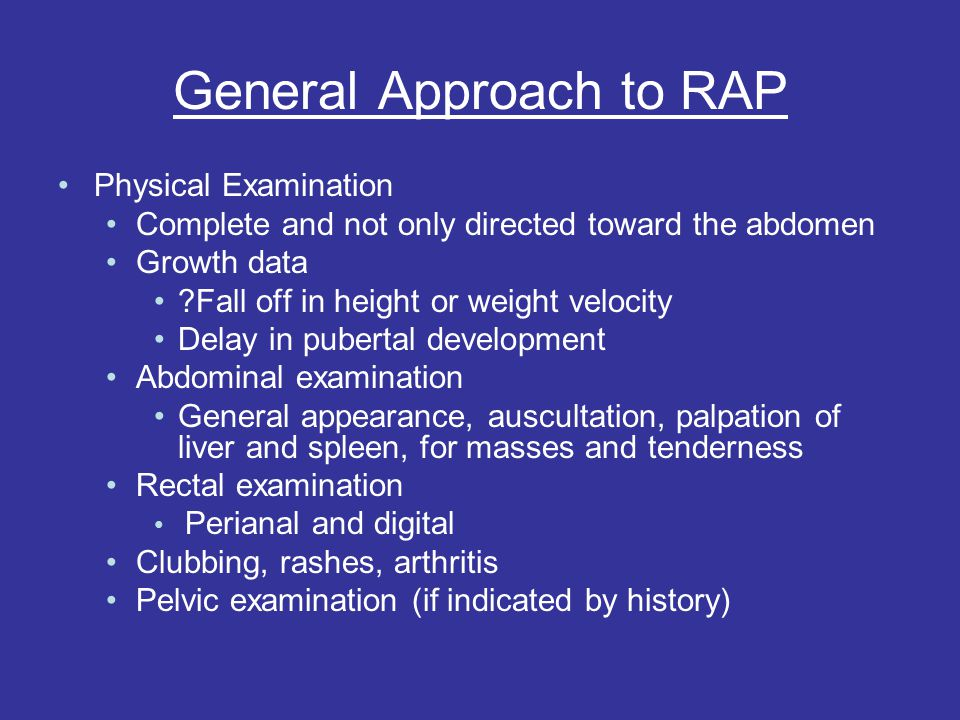 General Approach to RAP Physical Examination Complete and not only directed toward the abdomen Growth data ?Fall off in height or weight velocity Delay in pubertal development Abdominal examination General appearance, auscultation, palpation of liver and spleen, for masses and tenderness Rectal examination Perianal and digital Clubbing, rashes, arthritis Pelvic examination (if indicated by history)
