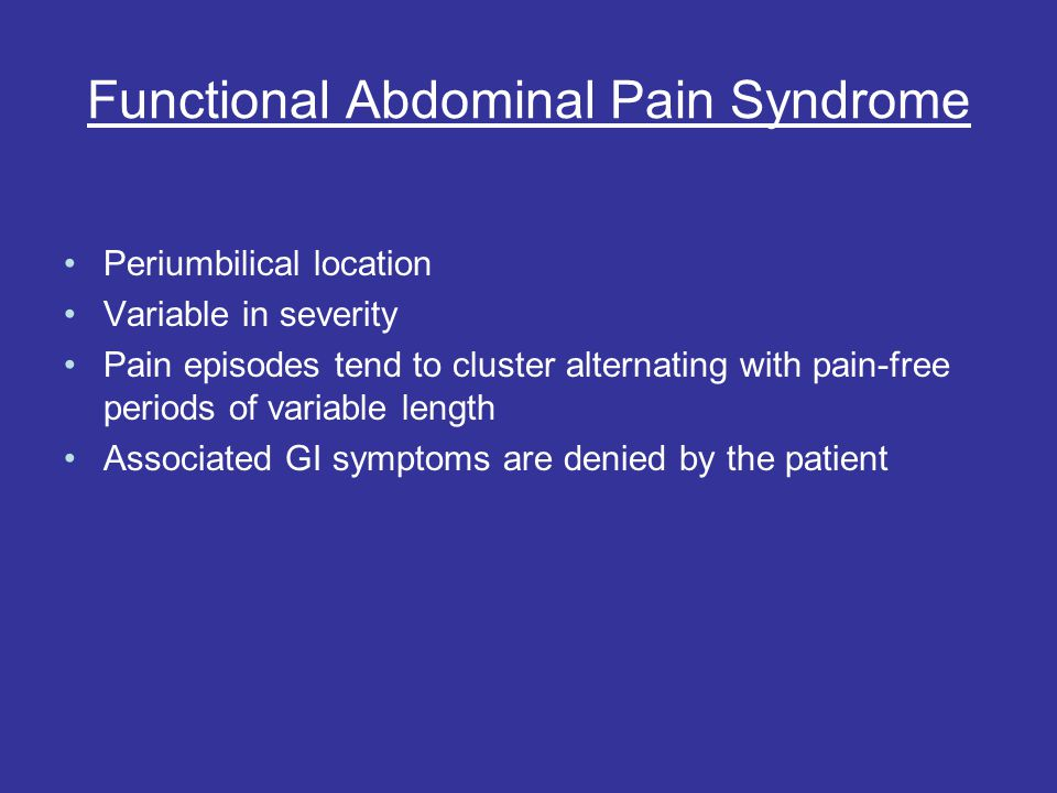 Functional Abdominal Pain Syndrome Periumbilical location Variable in severity Pain episodes tend to cluster alternating with pain-free periods of variable length Associated GI symptoms are denied by the patient