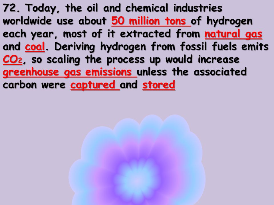 72. Today, the oil and chemical industries worldwide use about 50 million tons of hydrogen each year, most of it extracted from natural gas and coal.