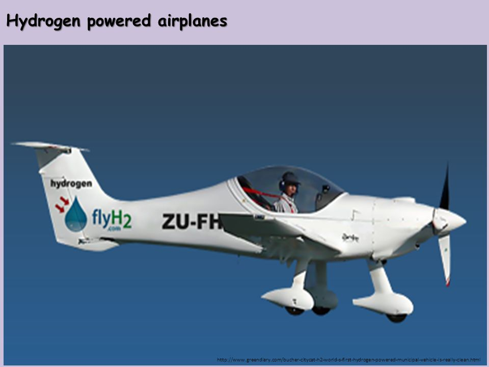 Hydrogen powered airplanes http://www.greendiary.com/bucher-citycat-h2-world-s-first-hydrogen-powered-municipal-vehicle-is-really-clean.html