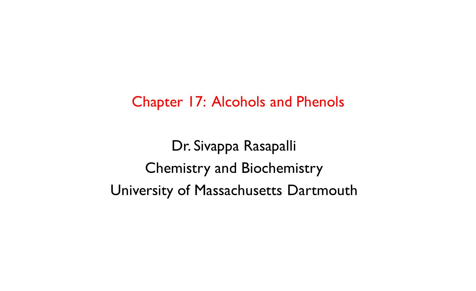 Chapter 17: Alcohols and Phenols Dr. Sivappa Rasapalli Chemistry and Biochemistry University of Massachusetts Dartmouth