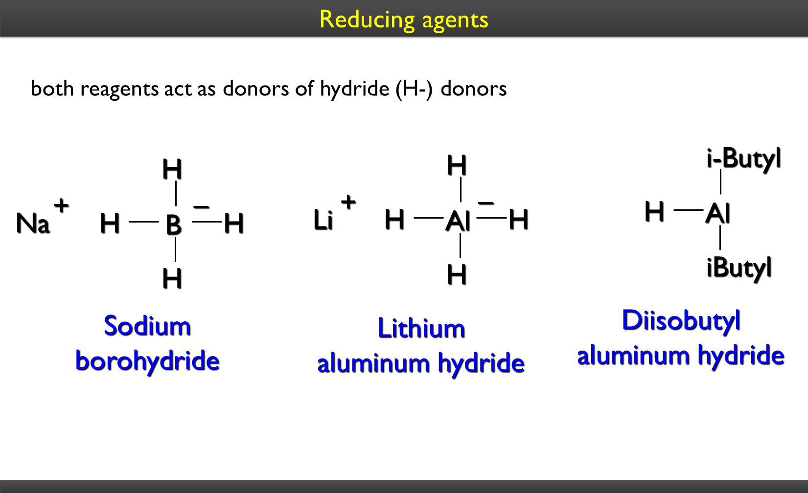Sodium borohydride Na + – B HHHH Lithium aluminum hydride Li + – Al HHHH both reagents act as donors of hydride (H-) donors Diisobutyl aluminum hydrid