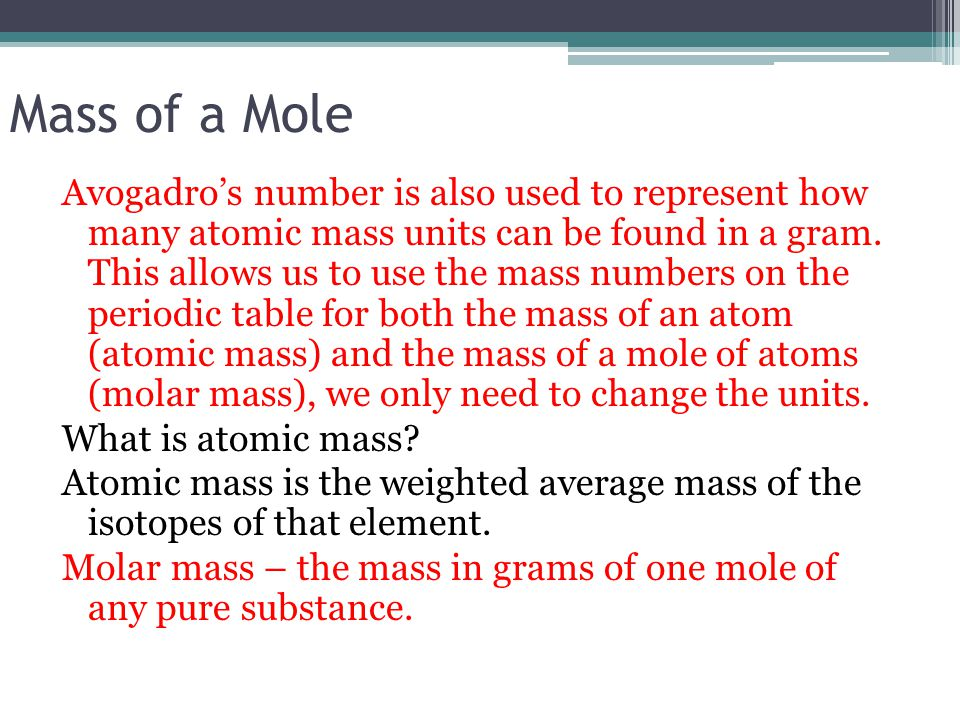 Mass of a Mole Avogadro's number is also used to represent how many atomic mass units can be found in a gram. This allows us to use the mass numbers o