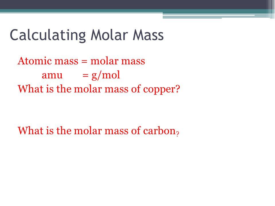 Calculating Molar Mass Atomic mass = molar mass amu = g/mol What is the molar mass of copper? What is the molar mass of carbon ?