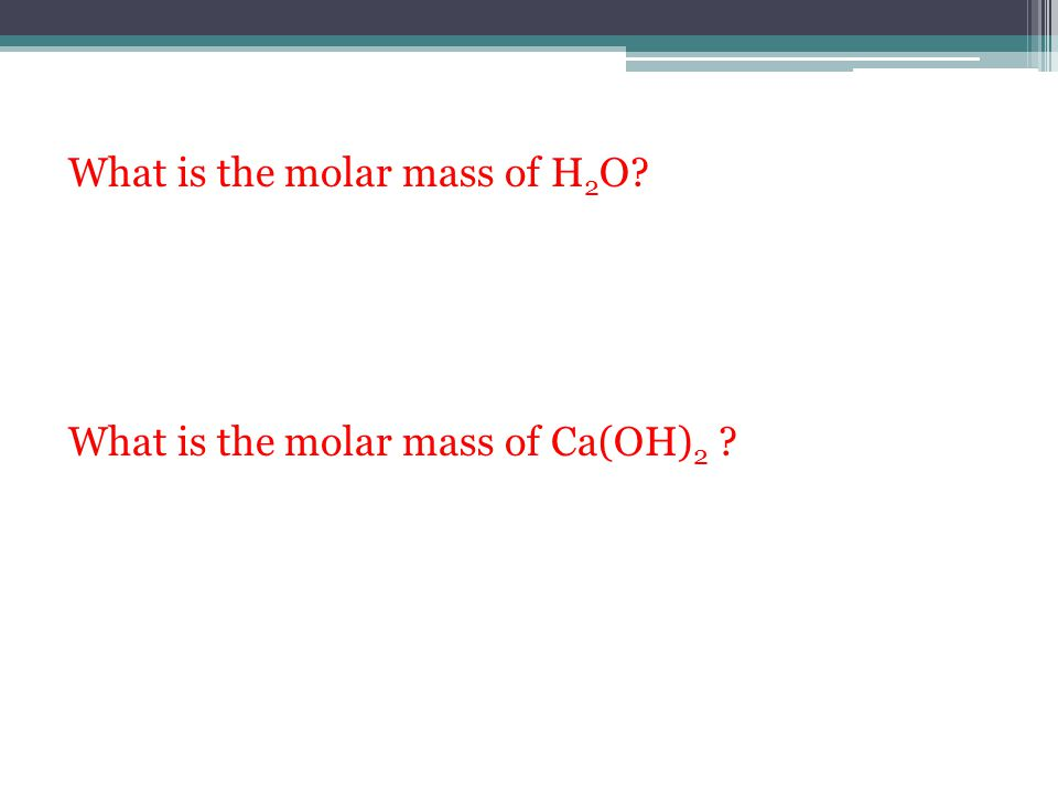 What is the molar mass of H 2 O? What is the molar mass of Ca(OH) 2 ?