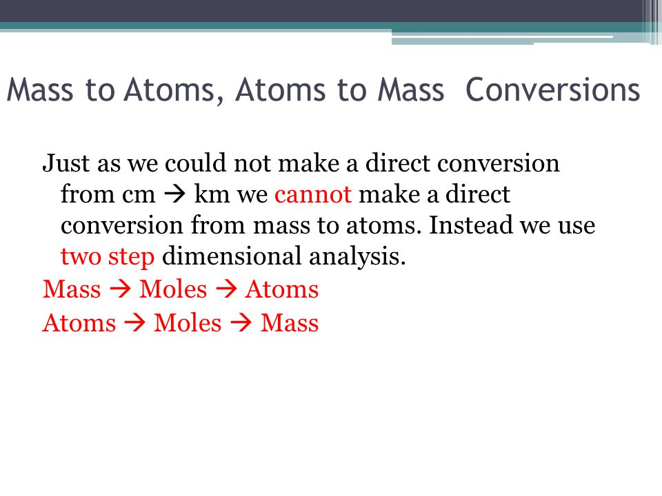 Mass to Atoms, Atoms to Mass Conversions Just as we could not make a direct conversion from cm  km we cannot make a direct conversion from mass to at