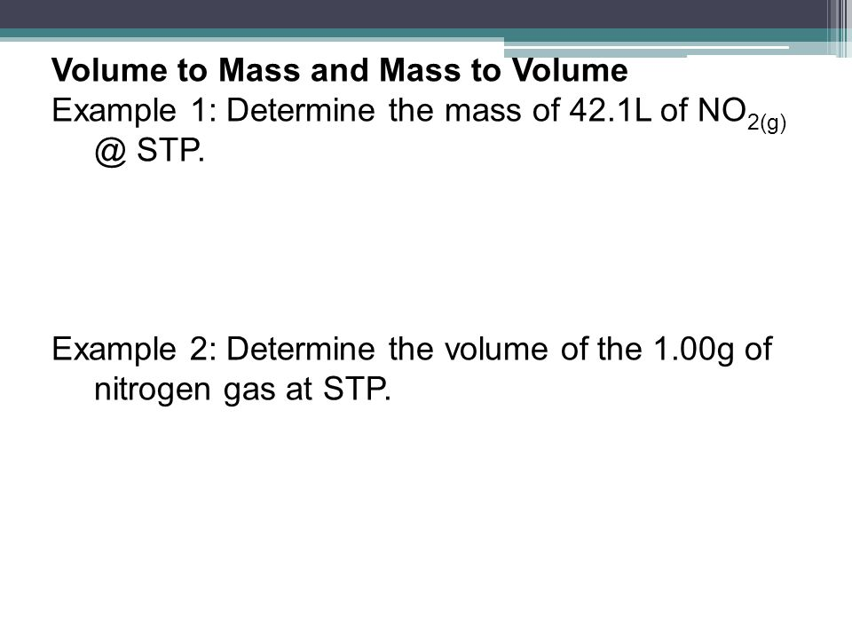 Volume to Mass and Mass to Volume Example 1: Determine the mass of 42.1L of NO 2(g) @ STP. Example 2: Determine the volume of the 1.00g of nitrogen ga