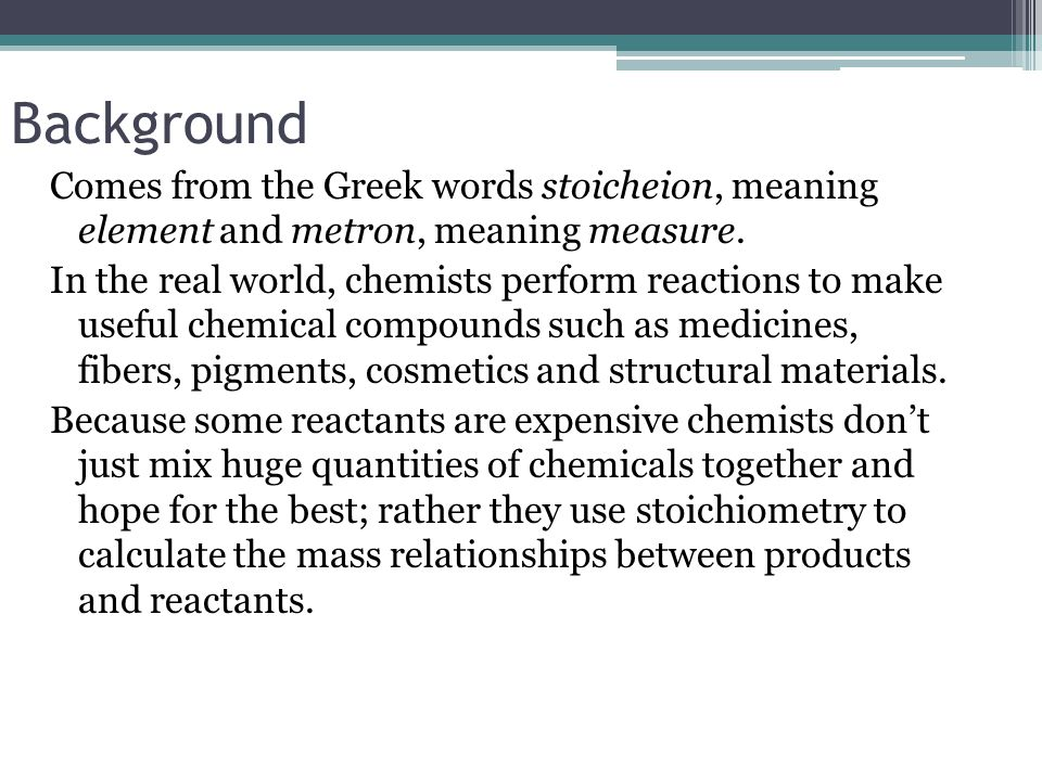 Background Comes from the Greek words stoicheion, meaning element and metron, meaning measure. In the real world, chemists perform reactions to make u