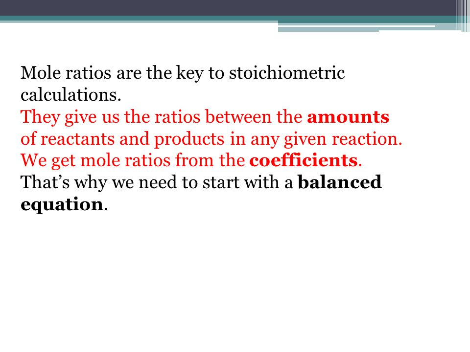 Mole ratios are the key to stoichiometric calculations. They give us the ratios between the amounts of reactants and products in any given reaction. W