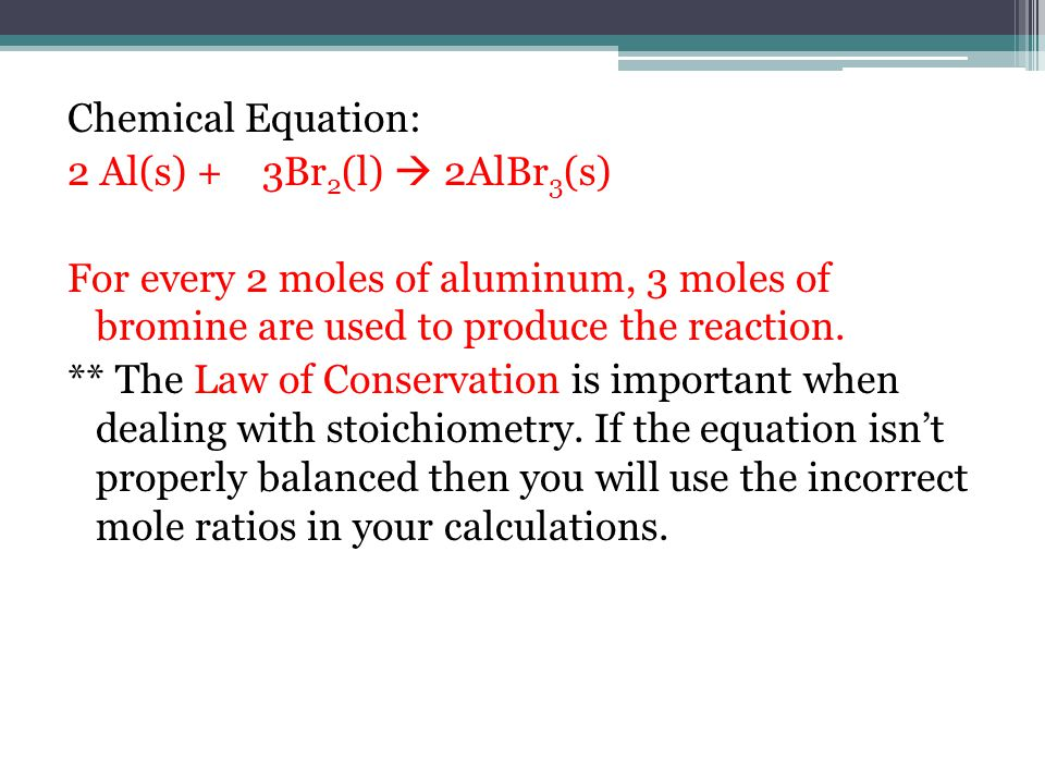 Chemical Equation: 2 Al(s) + 3Br 2 (l)  2AlBr 3 (s) For every 2 moles of aluminum, 3 moles of bromine are used to produce the reaction.