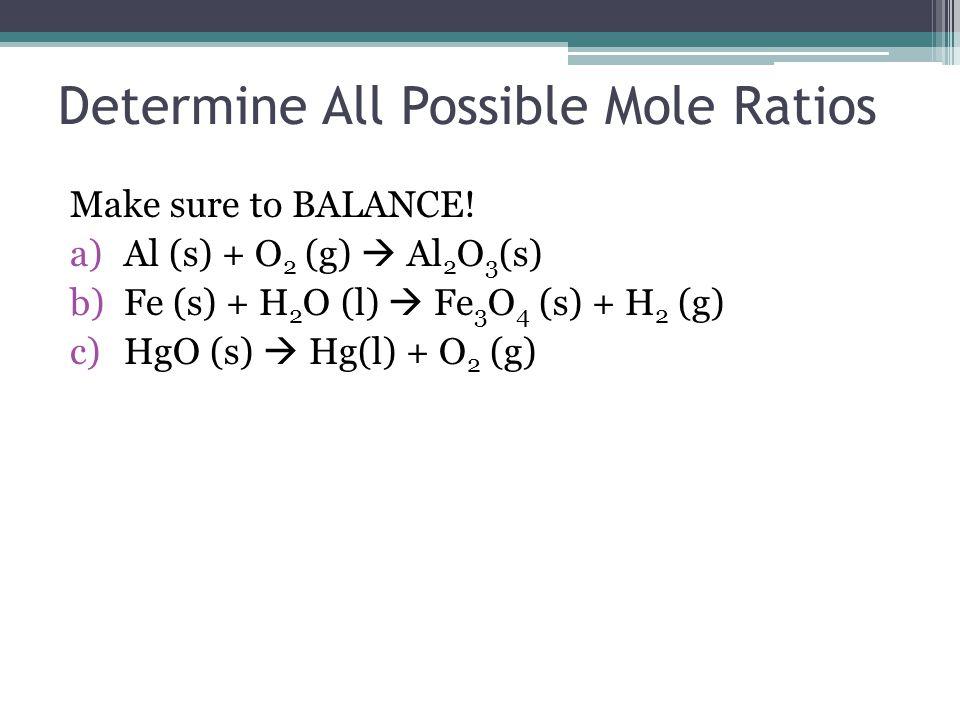 Determine All Possible Mole Ratios Make sure to BALANCE! a)Al (s) + O 2 (g)  Al 2 O 3 (s) b)Fe (s) + H 2 O (l)  Fe 3 O 4 (s) + H 2 (g) c)HgO (s)  H