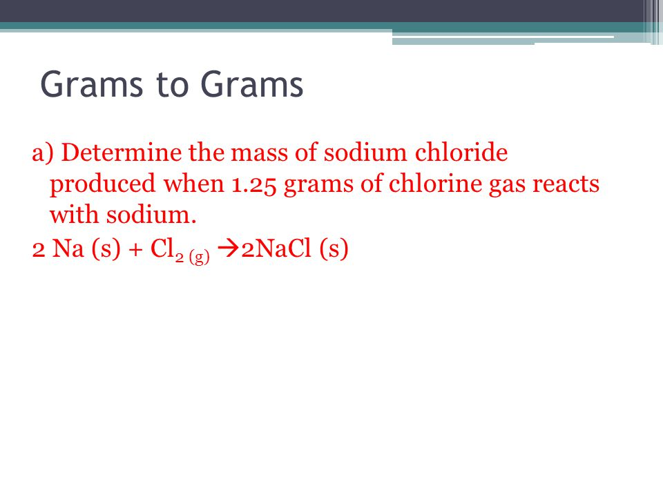 Grams to Grams a) Determine the mass of sodium chloride produced when 1.25 grams of chlorine gas reacts with sodium.