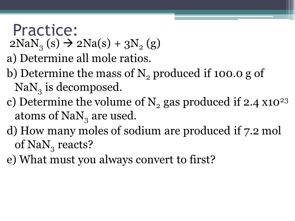 Practice: 2NaN 3 (s)  2Na(s) + 3N 2 (g) a) Determine all mole ratios. b) Determine the mass of N 2 produced if 100.0 g of NaN 3 is decomposed. c) Det