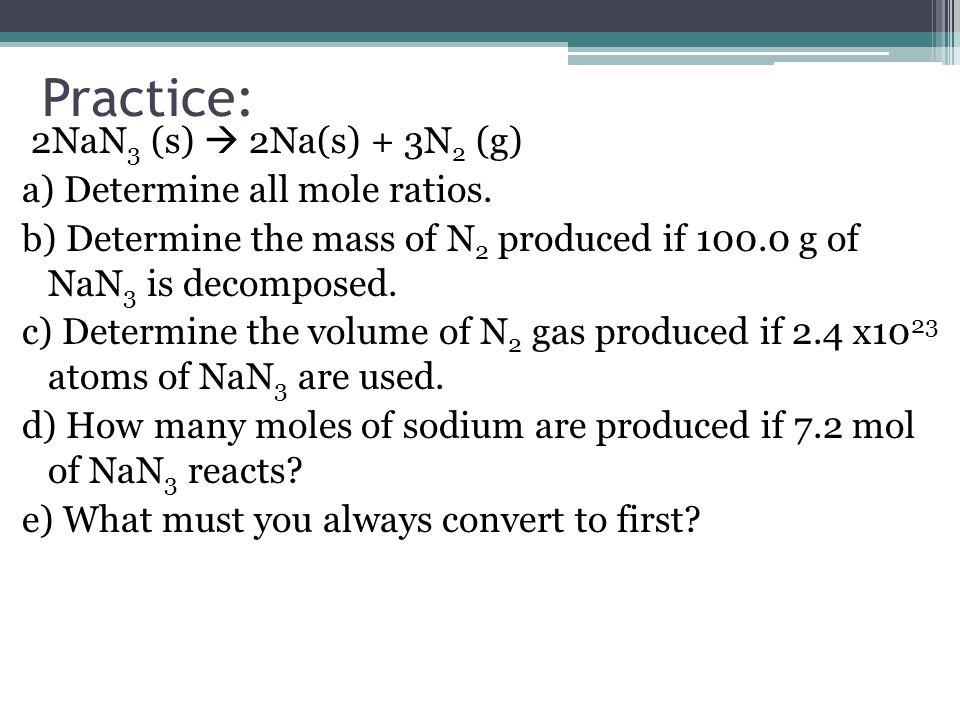 Practice: 2NaN 3 (s)  2Na(s) + 3N 2 (g) a) Determine all mole ratios.