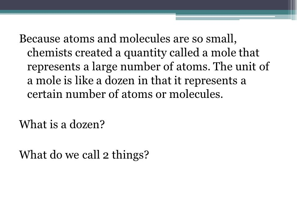 Because atoms and molecules are so small, chemists created a quantity called a mole that represents a large number of atoms. The unit of a mole is lik