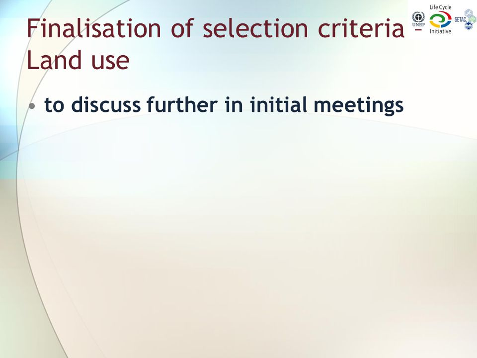 Finalisation of selection criteria – Land use to discuss further in initial meetings