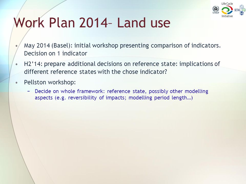 Work Plan 2014– Land use May 2014 (Basel): initial workshop presenting comparison of indicators. Decision on 1 indicator H2'14: prepare additional dec