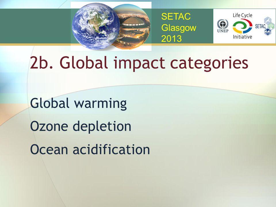 2b. Global impact categories Global warming Ozone depletion Ocean acidification SETAC Glasgow 2013
