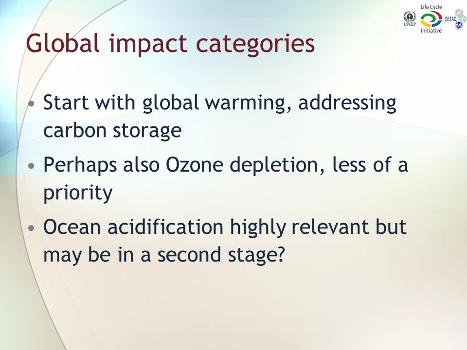 Global impact categories Start with global warming, addressing carbon storage Perhaps also Ozone depletion, less of a priority Ocean acidification hig