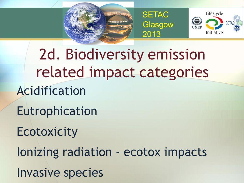 2d. Biodiversity emission related impact categories Acidification Eutrophication Ecotoxicity Ionizing radiation - ecotox impacts Invasive species SETA