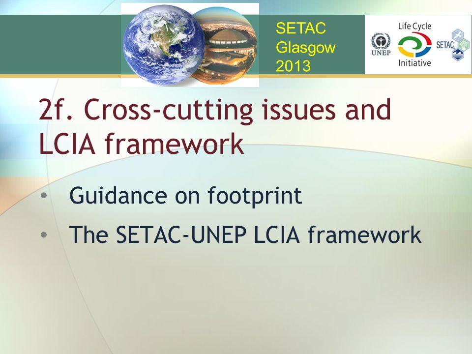2f. Cross-cutting issues and LCIA framework Guidance on footprint The SETAC-UNEP LCIA framework SETAC Glasgow 2013