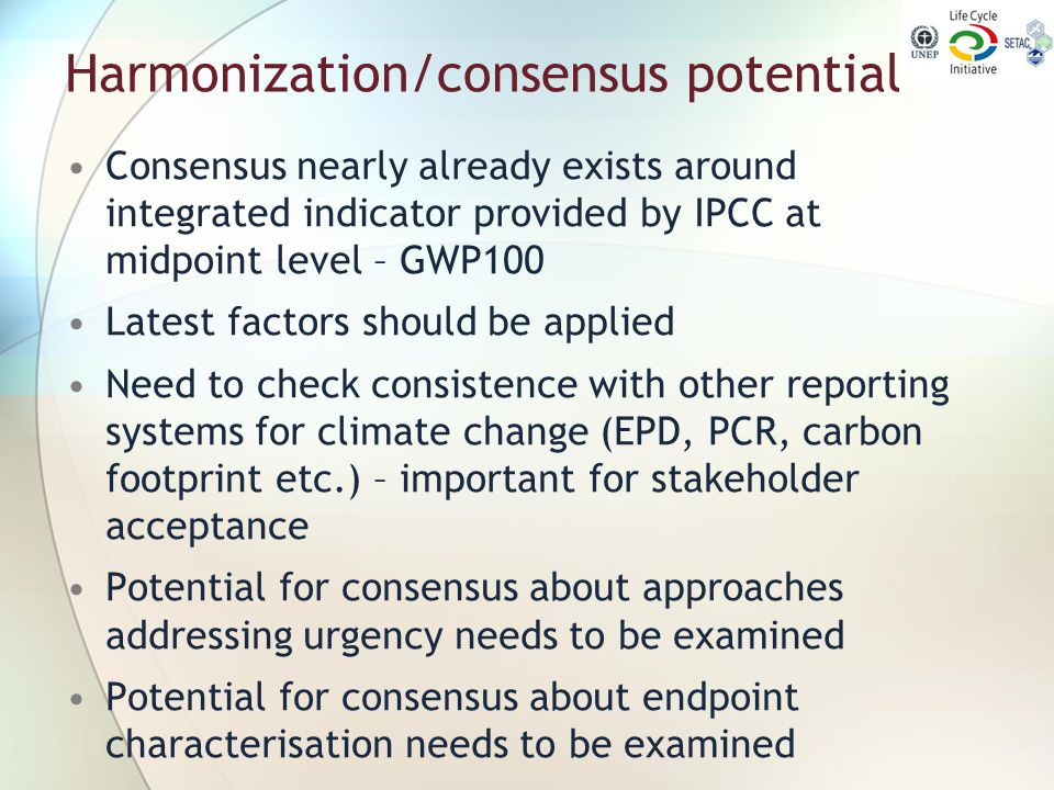 Harmonization/consensus potential Consensus nearly already exists around integrated indicator provided by IPCC at midpoint level – GWP100 Latest facto