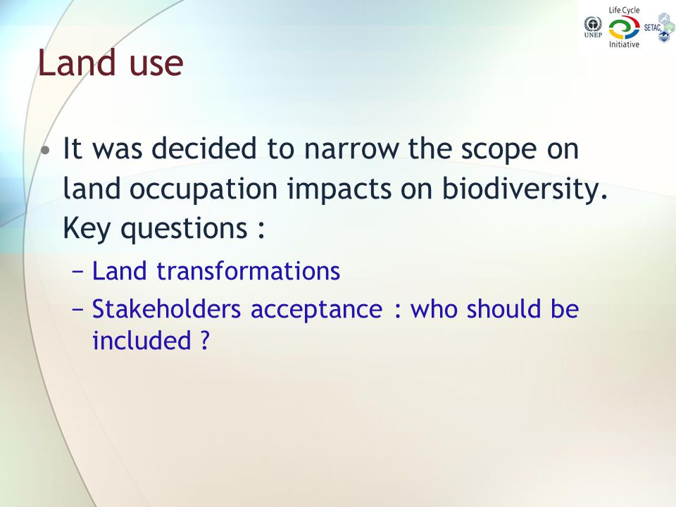 Land use It was decided to narrow the scope on land occupation impacts on biodiversity. Key questions : −Land transformations −Stakeholders acceptance