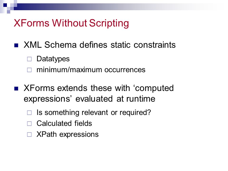 XForms Without Scripting XML Schema defines static constraints  Datatypes  minimum/maximum occurrences XForms extends these with 'computed expressions' evaluated at runtime  Is something relevant or required.