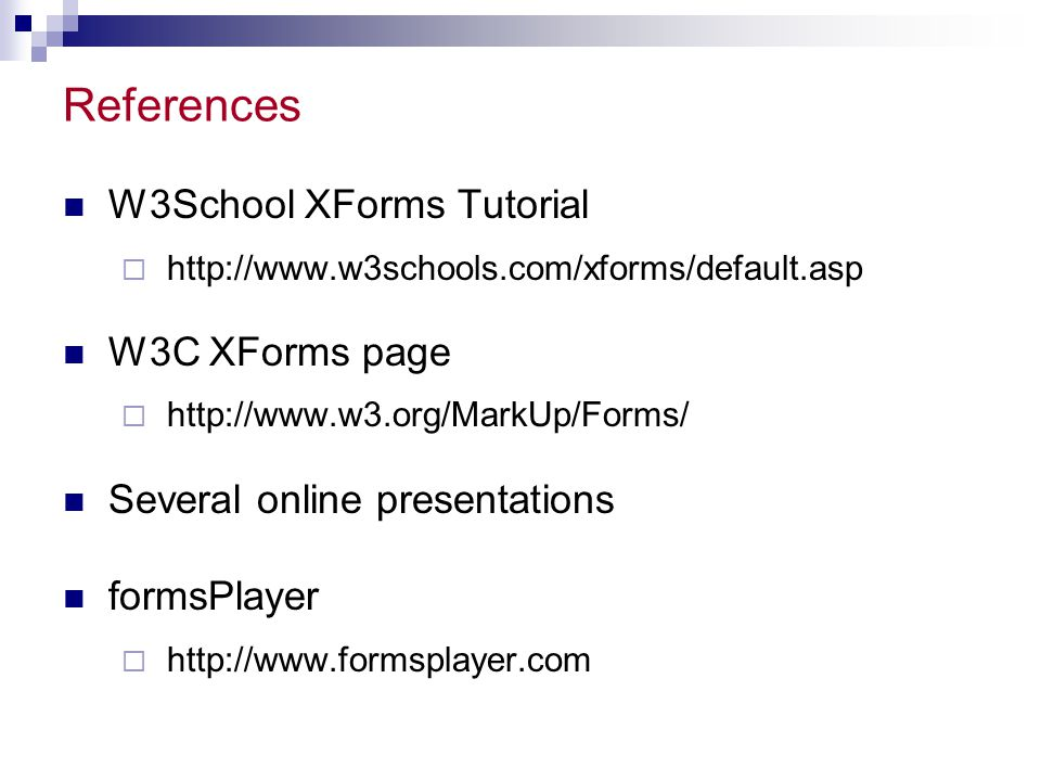 References W3School XForms Tutorial  http://www.w3schools.com/xforms/default.asp W3C XForms page  http://www.w3.org/MarkUp/Forms/ Several online presentations formsPlayer  http://www.formsplayer.com