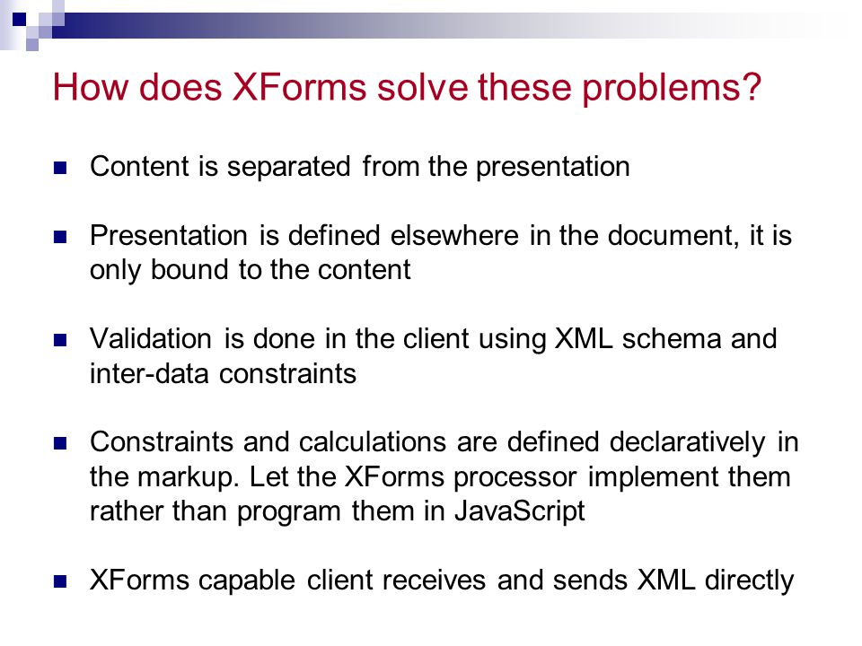 XForms Design Goals Be a good XML citizen  Submit well-formed XML  Build on other XML vocabularies Anywhere, anyone, any time, any device  Support for desktop browsers, handheld, phones, ATMs, iTV, etc… Minimize need for Scripting From simple client/server to n-tier  Decoupled data, logic and presentation