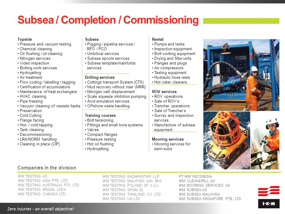 Subsea / Completion / Commissioning Topside Pressure and vacuum testing Chemical cleaning Oil flushing / oil cleaning Nitrogen services Video inspecti