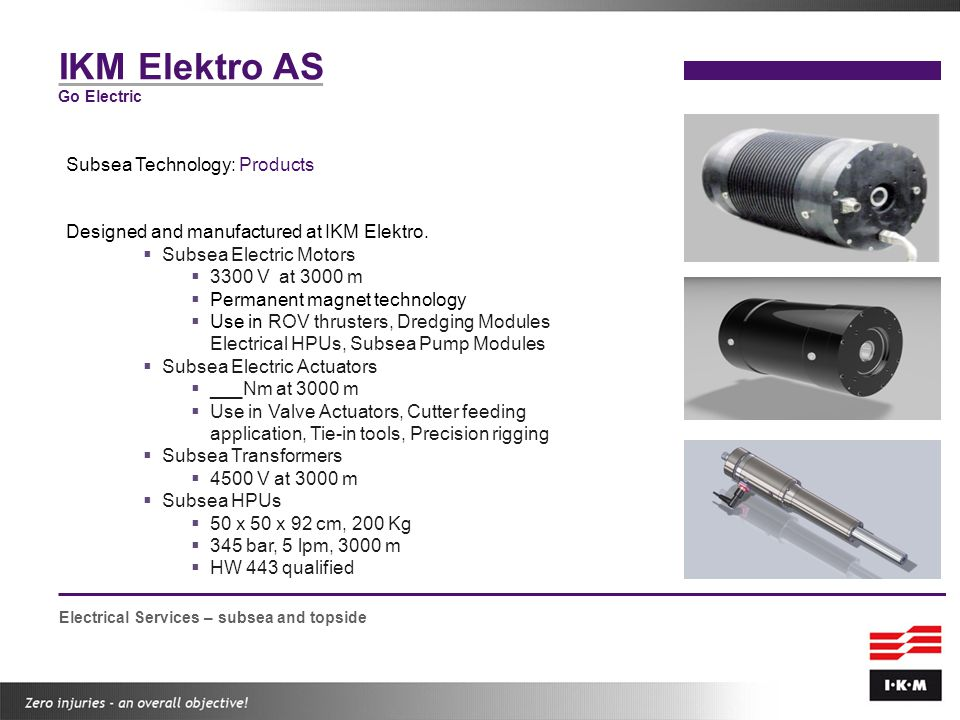 IKM Elektro AS Go Electric Subsea Technology: Products Designed and manufactured at IKM Elektro.  Subsea Electric Motors  3300 V at 3000 m  Permane