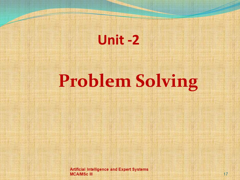 Problem Solving 17 Artificial Intelligence and Expert Systems MCA/MSc III Unit -2