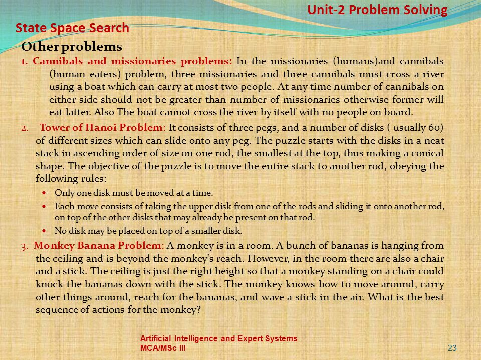 Unit-2 Problem Solving State Space Search Other problems 1. Cannibals and missionaries problems: In the missionaries (humans)and cannibals (human eate