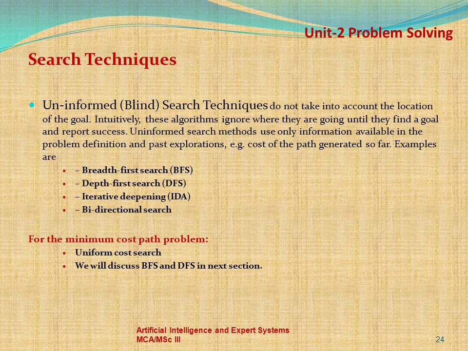 Unit-2 Problem Solving Search Techniques Un-informed (Blind) Search Techniques do not take into account the location of the goal. Intuitively, these a
