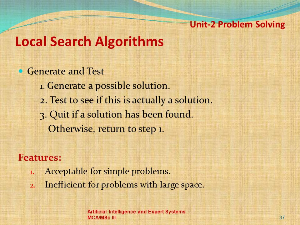 Local Search Algorithms Generate and Test 1. Generate a possible solution. 2. Test to see if this is actually a solution. 3. Quit if a solution has be