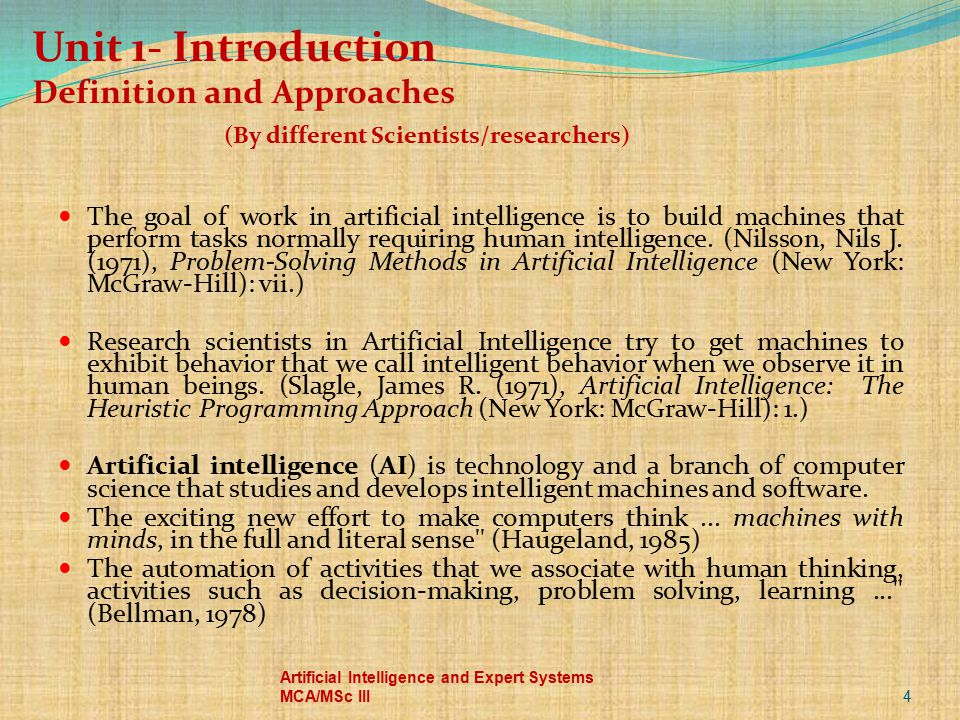 Unit 1- Introduction Definition and Approaches (By different Scientists/researchers) The goal of work in artificial intelligence is to build machines