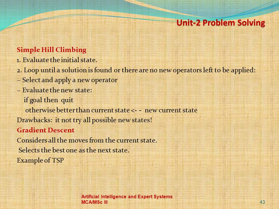 Simple Hill Climbing 1. Evaluate the initial state. 2. Loop until a solution is found or there are no new operators left to be applied: − Select and a