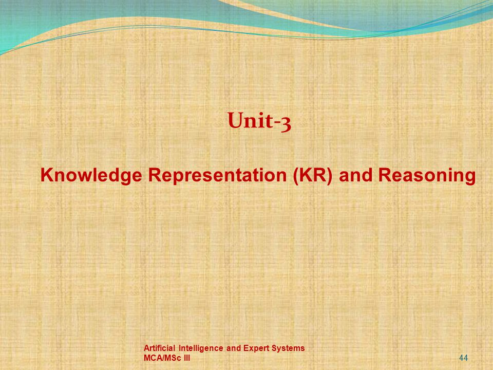 44 Artificial Intelligence and Expert Systems MCA/MSc III Unit-3 Knowledge Representation (KR) and Reasoning