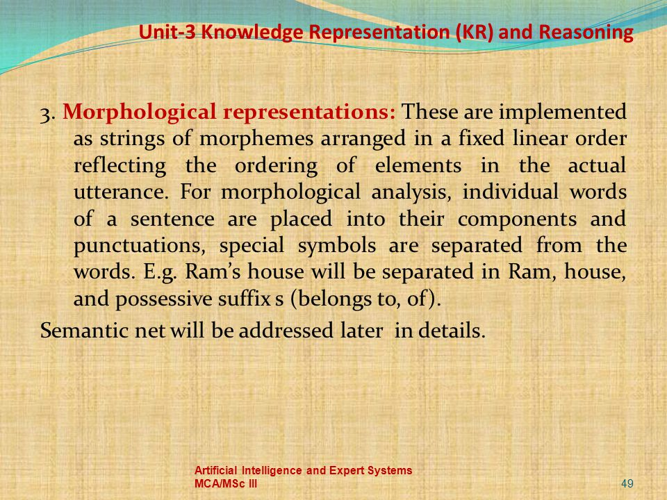 Unit-3 Knowledge Representation (KR) and Reasoning 3. Morphological representations: These are implemented as strings of morphemes arranged in a fixed